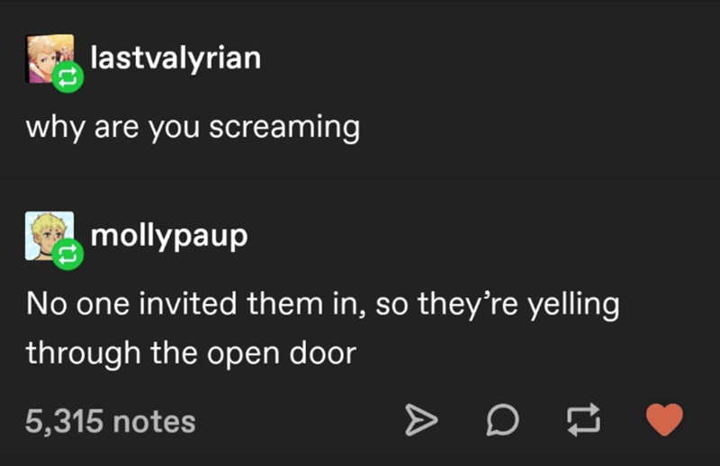 Font - lastvalyrian why are you screaming A mollypaup No one invited them in, so they're yelling through the open door 5,315 notes