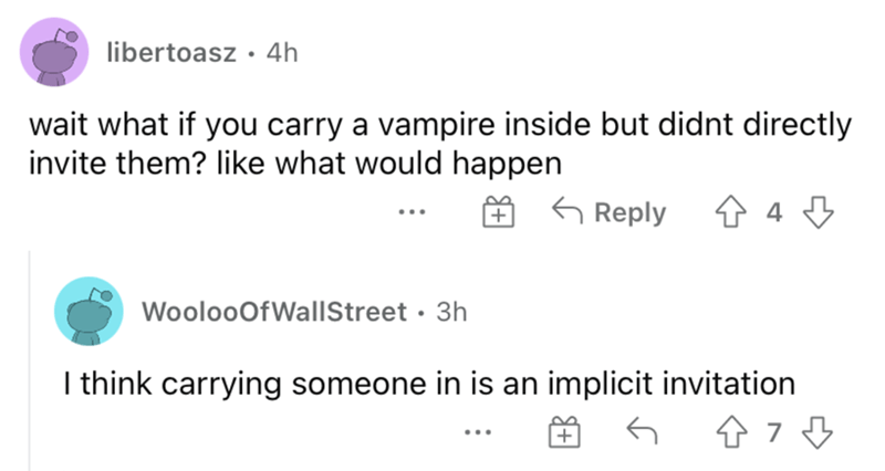 Rectangle - libertoasz • 4h wait what if you carry a vampire inside but didnt directly invite them? like what would happen G Reply WoolooOfWallStreet · 3h I think carrying someone in is an implicit invitation