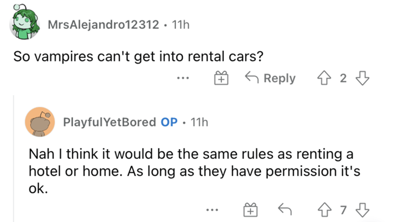 Organism - MrsAlejandro12312 · 11h So vampires can't get into rental cars? G Reply 4 2 3 PlayfulYetBored OP · 11h Nah I think it would be the same rules as renting a hotel or home. As long as they have permission it's ok. ...