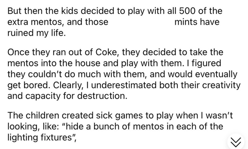 """Font - But then the kids decided to play with all 500 of the extra mentos, and those ruined my life. mints have Once they ran out of Coke, they decided to take the mentos into the house and play with them. I figured they couldn't do much with them, and would eventually get bored. Clearly, I underestimated both their creativity and capacity for destruction. The children created sick games to play when I wasn't looking, like: """"hide a bunch of mentos in each of the lighting fixtures"""","""