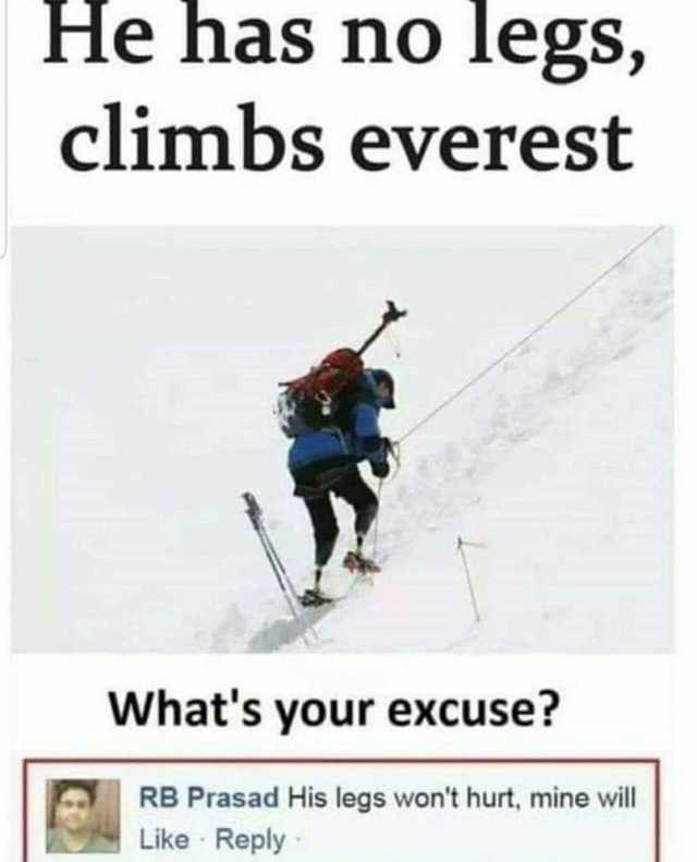Slope - He has no legs, climbs everest What's your excuse? RB Prasad His legs won't hurt, mine will Like Reply