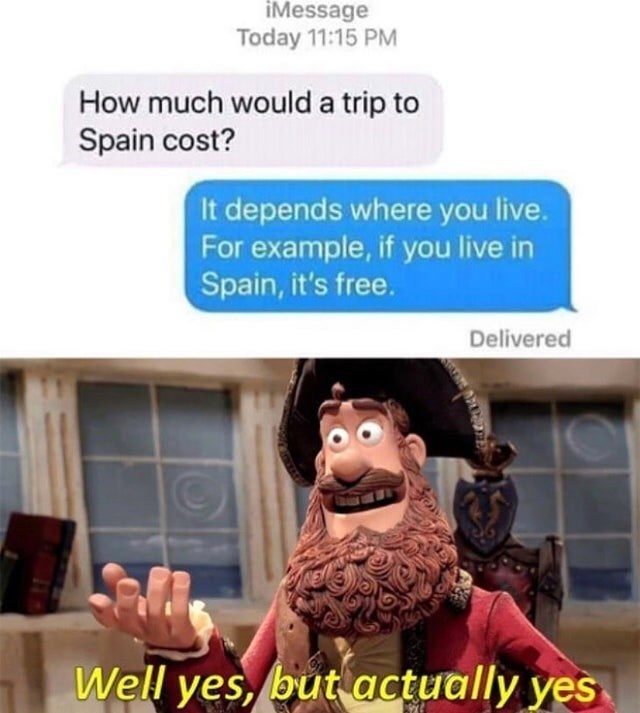 Product - iMessage Today 11:15 PM How much would a trip to Spain cost? It depends where you live. For example, if you live in Spain, it's free. Delivered Well yes, but actually yes
