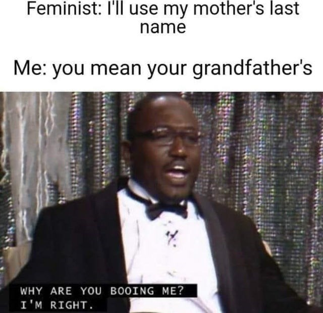 Glasses - Feminist: I'll use my mother's last name Me: you mean your grandfather's WHY ARE YOU BOOING ME? I'M RIGHT.