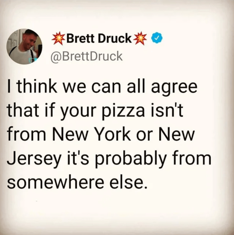 Font - *Brett Druck* @BrettDruck I think we can all agree that if your pizza isn't from New York or New Jersey it's probably from somewhere else.