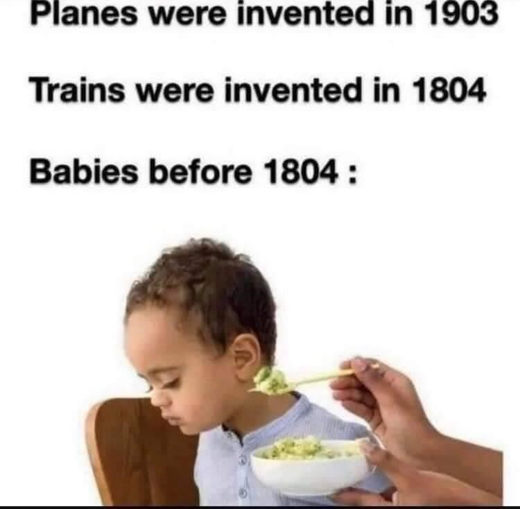 Food - Planes were invented in 1903 Trains were invented in 1804 Babies before 1804 :