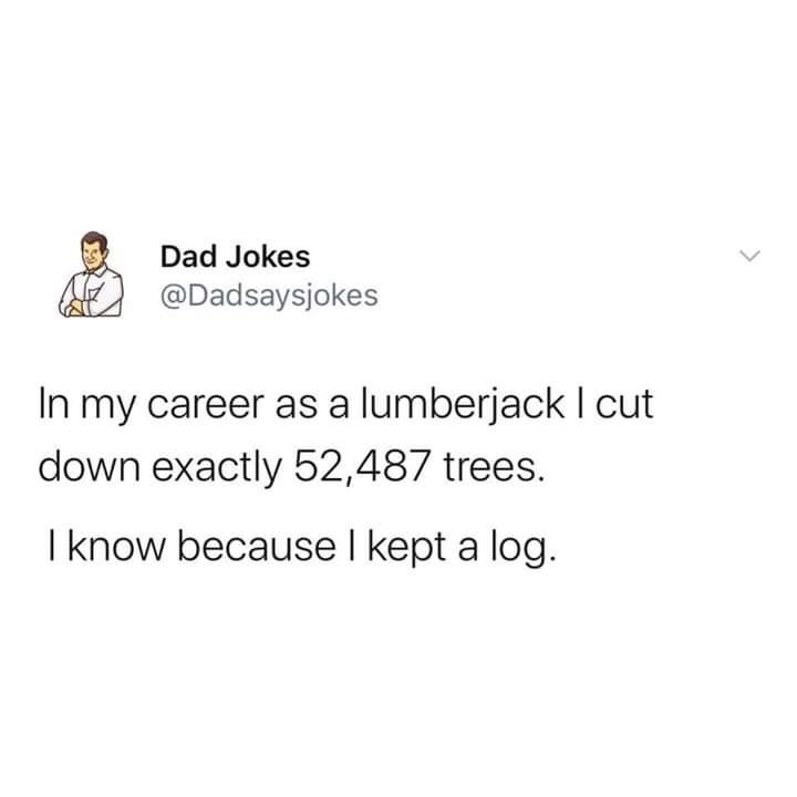 Font - Dad Jokes @Dadsaysjokes In my career as a lumberjack I cut down exactly 52,487 trees. I know because I kept a log. >
