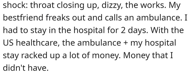 Font - shock: throat closing up, dizzy, the works. My bestfriend freaks out and calls an ambulance. I had to stay in the hospital for 2 days. With the US healthcare, the ambulance + my hospital stay racked up a lot of money. Money that I didn't have.