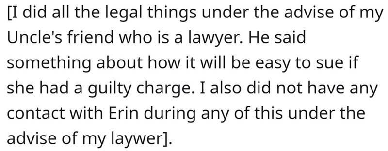 Font - [I did all the legal things under the advise of my Uncle's friend who is a lawyer. He said something about how it will be easy to sue if she had a guilty charge. I also did not have any contact with Erin during any of this under the advise of my laywer].