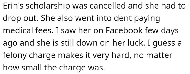 Font - Erin's scholarship was cancelled and she had to drop out. She also went into dent paying medical fees. I saw her on Facebook few days ago and she is still down on her luck. I guess a felony charge makes it very hard, no matter how small the charge was.