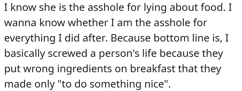 """Font - I know she is the asshole for lying about food. I wanna know whether I am the asshole for everything I did after. Because bottom line is, I basically screwed a person's life because they put wrong ingredients on breakfast that they made only """"to do something nice""""."""