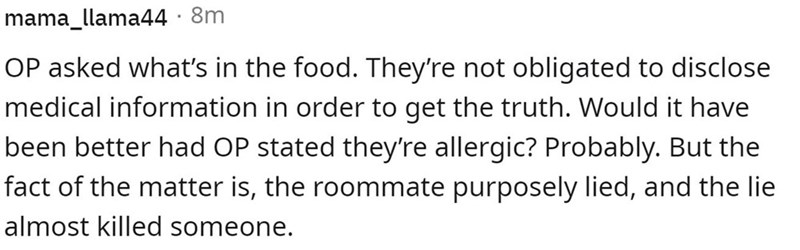 Font - mama_llama44 · 8m OP asked what's in the food. They're not obligated to disclose medical information in order to get the truth. Would it have been better had OP stated they're allergic? Probably. But the fact of the matter is, the roommate purposely lied, and the lie almost killed someone.