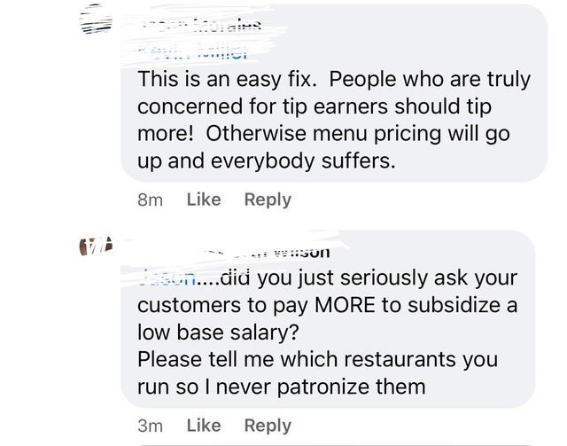 ridiculous entitled people and their demands - Font - This is an easy fix. People who are truly concerned for tip earners should tip more! Otherwise menu pricing will go up and everybody suffers. 8m Like Reply n.did you just seriously ask your customers to pay MORE to subsidize a low base salary? Please tell me which restaurants you run so I never patronize them 3m Like Reply