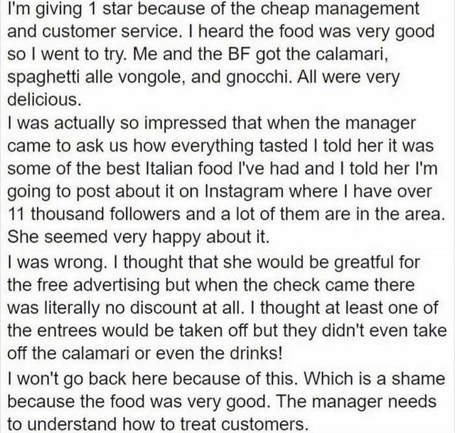 ridiculous entitled people and their demands - Font - I'm giving 1 star because of the cheap management and customer service. I heard the food was very good so I went to try. Me and the BF got the calamari, spaghetti alle vongole, and gnocchi. All were very delicious. I was actually so impressed that when the manager came to ask us how everything tasted I told her it was some of the best Italian food I've had and I told her l'm going to post about it on Instagram where I have over 11 thousand fo