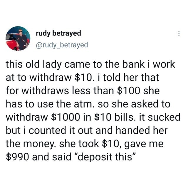 """ridiculous entitled people and their demands - Font - rudy betrayed @rudy_betrayed this old lady came to the bank i work at to withdraw $10. i told her that for withdraws less than $100 she has to use the atm. so she asked to withdraw $1000 in $10 bills. it sucked but i counted it out and handed her the money. she took $10, gave me $990 and said """"deposit this"""""""