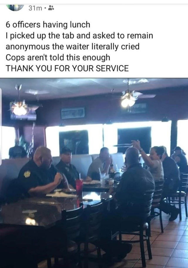 Furniture - 31m·8 6 officers having lunch I picked up the tab and asked to remain anonymous the waiter literally cried Cops aren't told this enough THANK YOU FOR YOUR SERVICE