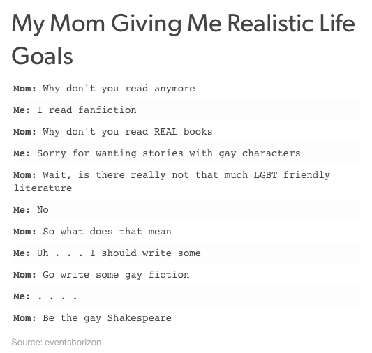 Font - My Mom Giving Me Realistic Life Goals Mom: Why don't you read anymore Me: I read fanfiction Mom: Why don't you read REAL books Me: Sorry for wanting stories with gay characters Mom: Wait, is there really not that much LGBT friendly literature Me: No Mom: So what does that mean Me: Uh . . . I should write some Mom: Go write some gay fiction Me: Mom: Be the gay Shakespeare Source: eventshorizon