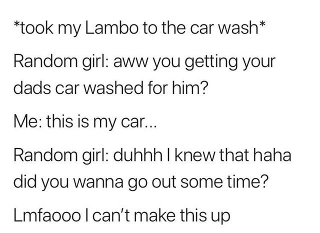 Font - *took my Lambo to the car wash* Random girl: aww you getting your dads car washed for him? Me: this is my car... Random girl: duhhh I knew that haha did you wanna go out some time? Lmfaooo I can't make this up