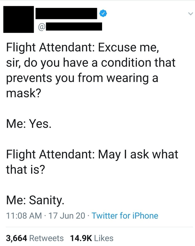 Line - Flight Attendant: Excuse me, sir, do you have a condition that prevents you from wearing a mask? Мe: Yes. Flight Attendant: May I ask what that is? Me: Sanity. 11:08 AM · 17 Jun 20 · Twitter for iPhone 3,664 Retweets 14.9K Likes