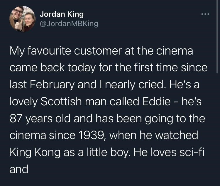 Font - Jordan King @JordanMBKing My favourite customer at the cinema came back today for the first time since last February and I nearly cried. He's a lovely Scottish man called Eddie - he's 87 years old and has been going to the cinema since 1939, when he watched King Kong as a little boy. He loves sci-fi and