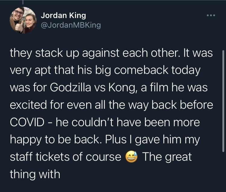 World - Jordan King @JordanMBKing they stack up against each other. It was very apt that his big comeback today was for Godzilla vs Kong, a film he was excited for even all the way back before COVID - he couldn't have been more happy to be back. Plus I gave him my staff tickets of course The great thing with