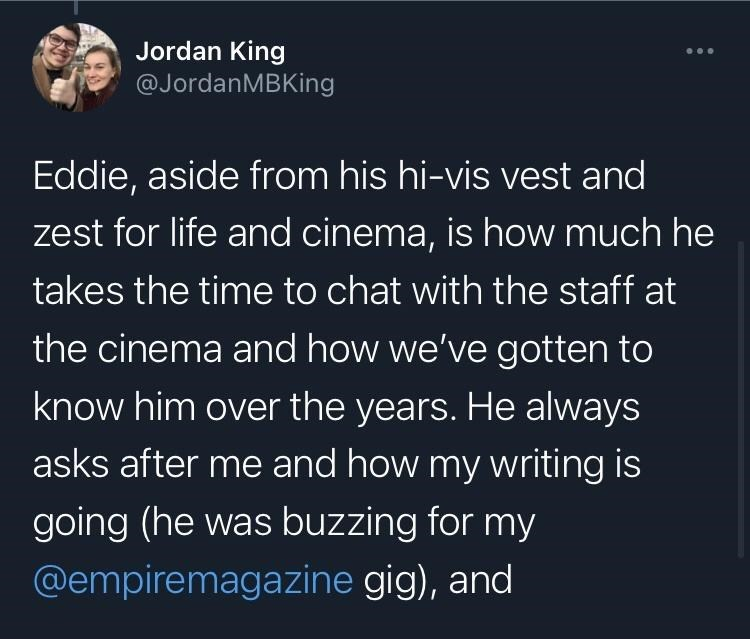 Organism - Jordan King @JordanMBKing Eddie, aside from his hi-vis vest and zest for life and cinema, is how much he takes the time to chat with the staff at the cinema and how we've gotten to know him over the years. He always asks after me and how my writing is going (he was buzzing for my @empiremagazine gig), and