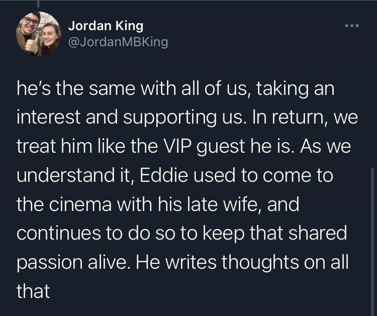 Organism - Jordan King @JordanMBKing he's the same with all of us, taking an interest and supporting us. In return, we treat him like the VIP guest he is. As we understand it, Eddie used to come to the cinema with his late wife, and continues to do so to keep that shared passion alive. He writes thoughts on all that