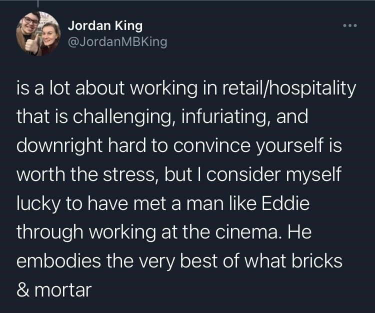 Organism - Jordan King @JordanMBKing is a lot about working in retail/hospitality that is challenging, infuriating, and downright hard to convince yourself is worth the stress, but I consider myself lucky to have met a man like Eddie through working at the cinema. He embodies the very best of what bricks & mortar