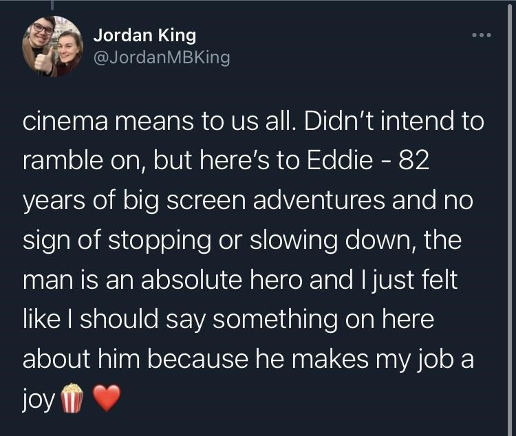 Organism - Jordan King @JordanMBKing cinema means to us all. Didn't intend to ramble on, but here's to Eddie - 82 years of big screen adventures and no sign of stopping or slowing down, the man is an absolute hero and I just felt like I should say something on here about him because he makes my job a joy