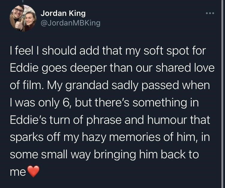 Organism - Jordan King @JordanMBKing I feel I should add that my soft spot for Eddie goes deeper than our shared love of film. My grandad sadly passed when I was only 6, but there's something in Eddie's turn of phrase and humour that sparks off my hazy memories of him, in some small way bringing him back to me