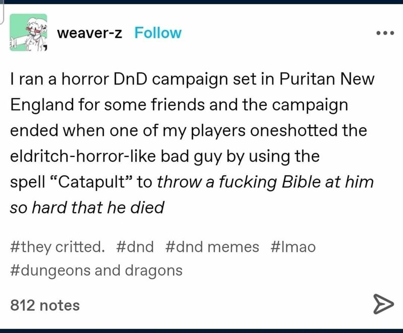 """Font - weaver-z Follow I ran a horror DnD campaign set in Puritan New England for some friends and the campaign ended when one of my players oneshotted the eldritch-horror-like bad guy by using the spell """"Catapult"""" to throw a fucking Bible at him so hard that he died #they critted. #dnd #dnd memes #Imao #dungeons and dragons 812 notes"""