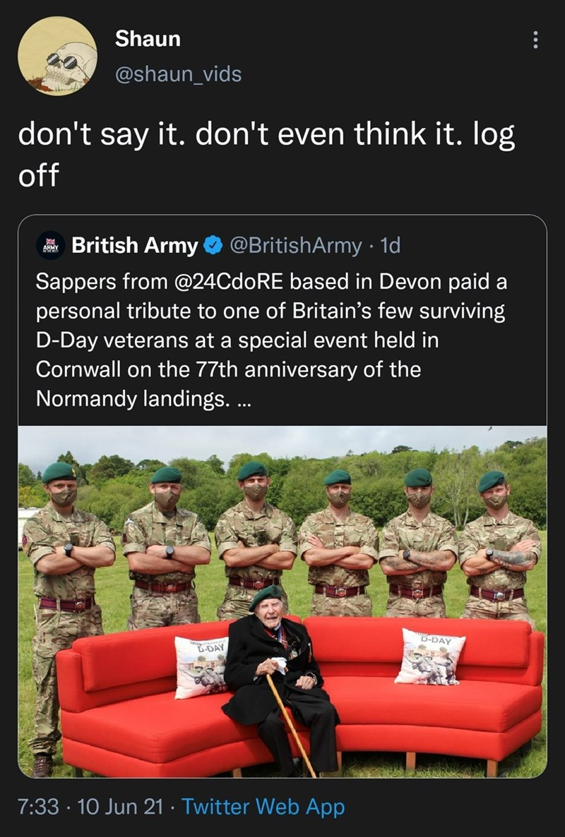 Couch - Shaun @shaun_vids don't say it. don't even think it. log off British Army O @BritishArmy · 1d ARMY Sappers from @24CdoRE based in Devon paid a personal tribute to one of Britain's few surviving D-Day veterans at a special event held in Cornwall on the 77th anniversary of the Normandy landings. .. D-DAY D-DAY 7:33 · 10 Jun 21 · Twitter Web App