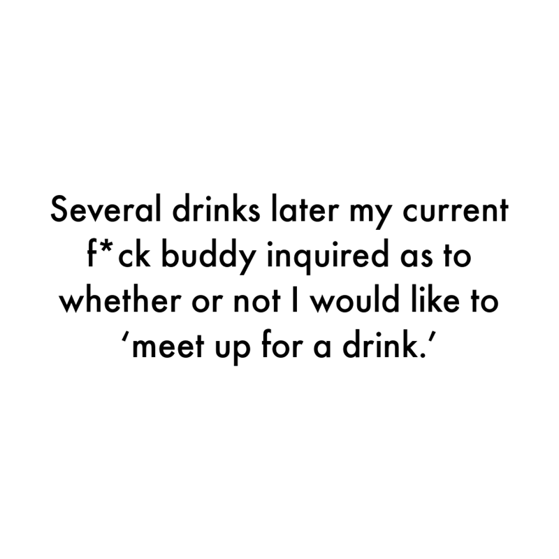 Font - Several drinks later my current f*ck buddy inquired as to whether or not I would like to 'meet up for a drink.'