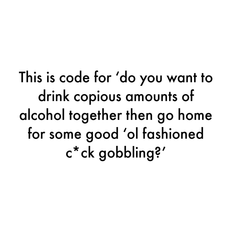 Font - This is code for 'do you want to drink copious amounts of alcohol together then go home for some good 'ol fashioned c*ck gobbling?'