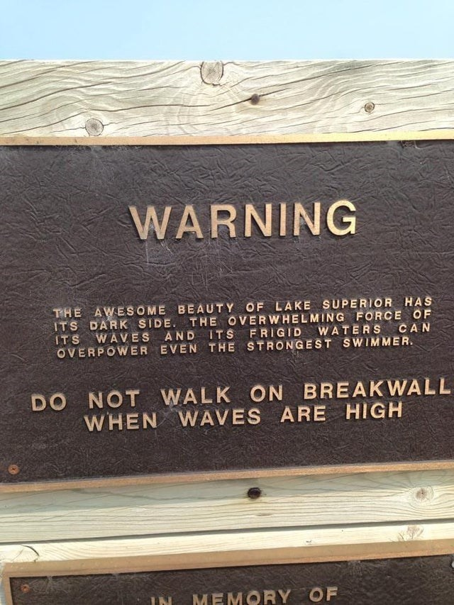 scary warning signs - Wood - WARNING THE AWESOME BEAUTY OF LAKE SUPERIOR HAS ITS DARK SIDE. THE OVERWHELMING FORCE OF ITS WAVES AND ITS OVERPOWER EVEN THE STRONGEST SWIMMER. FRIGID WATERS CAN DO NOT WALK ON BREAKWALL WHEN WAVES ARE HIGH IN MEMORY OF