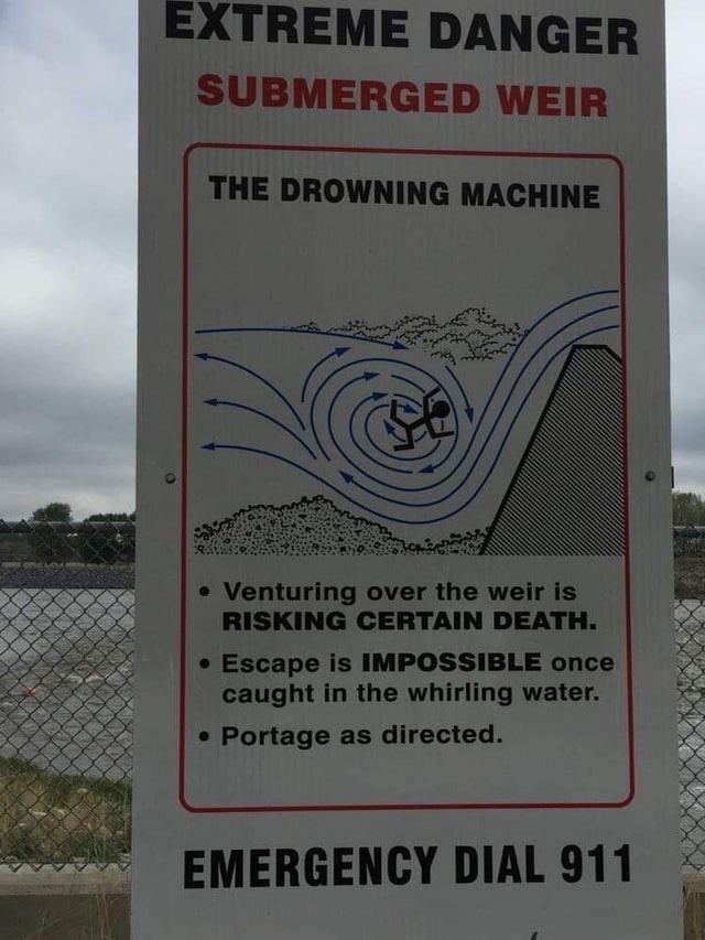 scary warning signs - Motor vehicle - EXTREME DANGER SUBMERGED WEIR THE DROWNING MACHINE • Venturing over the weir is RISKING CERTAIN DEATH. • Escape is IMPOSSIBLE once caught in the whirling water. • Portage as directed. EMERGENCY DIAL 911