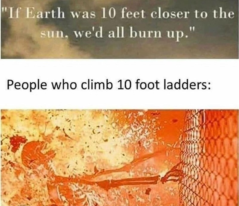 """Font - """"If Earth was 10 feet closer to the sun, we'd all burn up."""" People who climb 10 foot ladders:"""