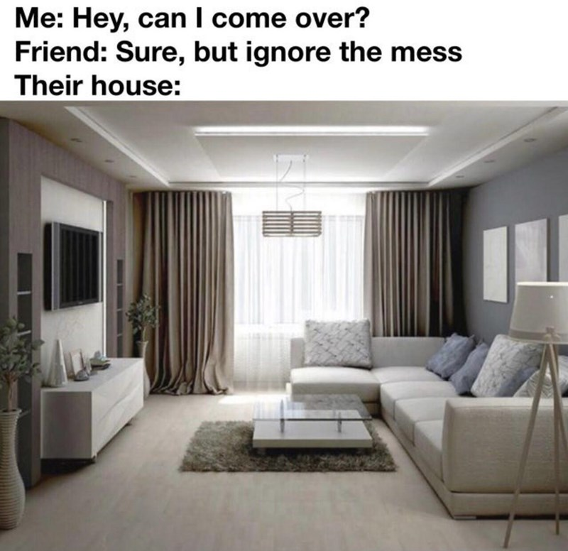 Furniture - Me: Hey, can I come over? Friend: Sure, but ignore the mess Their house: