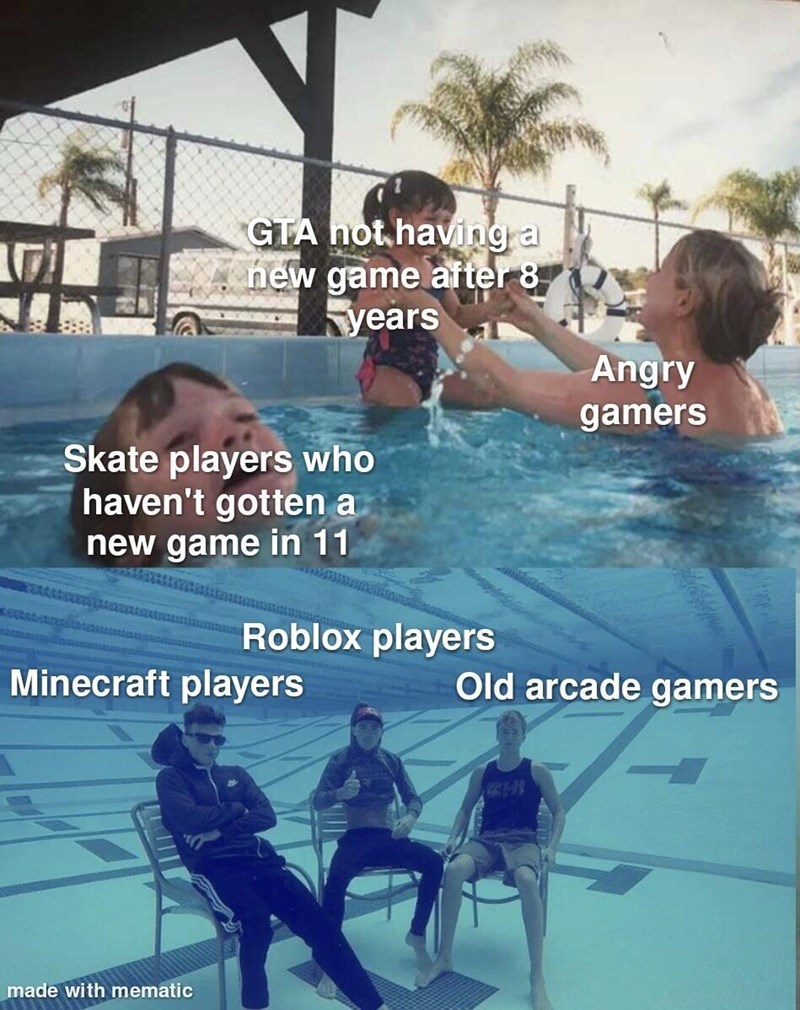 Water - GTA hot.having a new game after 8 years Angry gamers Skate players who haven't gotten a new game in 11 Roblox players Minecraft players Old arcade gamers made with mematic