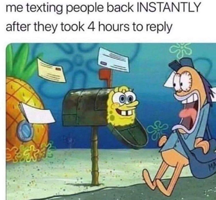 Cartoon - me texting people back INSTANTLY after they took 4 hours to reply MA