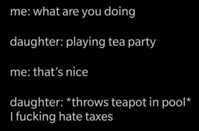 Sky - me: what are you doing daughter: playing tea party me: that's nice daughter: *throws teapot in pool* I fucking hate taxes