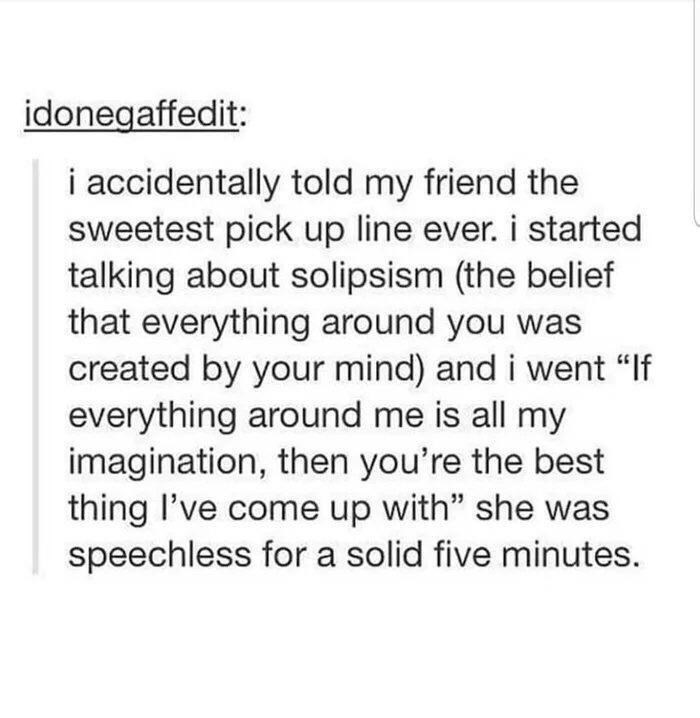 """Font - idonegaffedit: i accidentally told my friend the sweetest pick up line ever. i started talking about solipsism (the belief that everything around you was created by your mind) and i went """"If everything around me is all my imagination, then you're the best thing l've come up with"""" she was speechless for a solid five minutes."""
