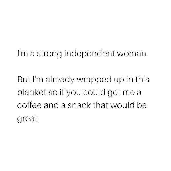 Font - I'm a strong independent woman. But I'm already wrapped up in this blanket so if you could get me a coffee and a snack that would be great