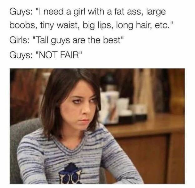 """Facial expression - Guys: """"I need a girl with a fat ass, large boobs, tiny waist, big lips, long hair, etc."""" Girls: """"Tall guys are the best"""" Guys: """"NOT FAIR"""""""