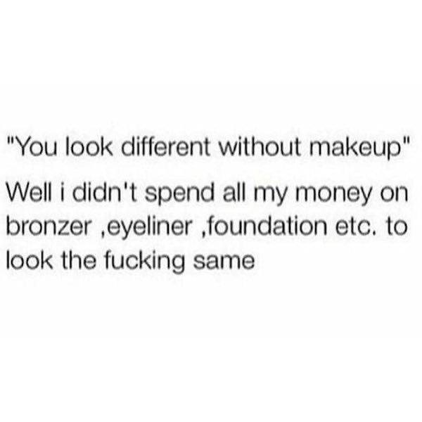 """Font - """"You look different without makeup"""" Well i didn't spend all my money on bronzer ,eyeliner ,foundation etc. to look the fucking same"""