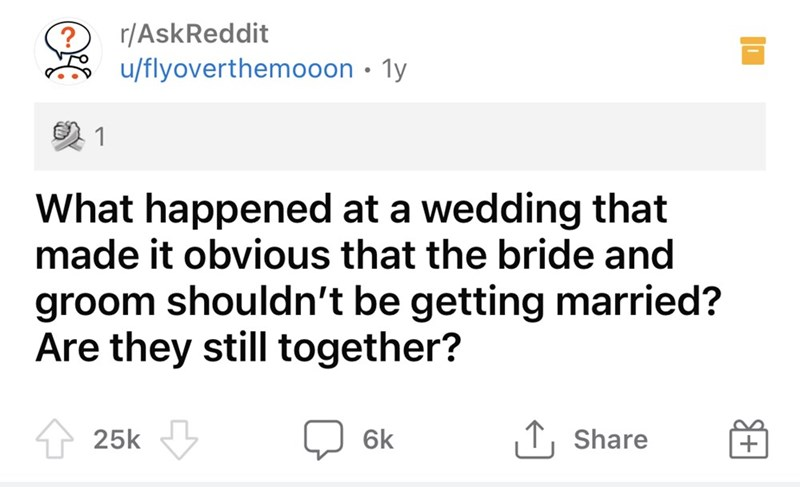 Rectangle - r/AskReddit u/flyoverthemooon · ly 1 What happened at a wedding that made it obvious that the bride and groom shouldn't be getting married? Are they still together? 25k 6k ↑, Share +B