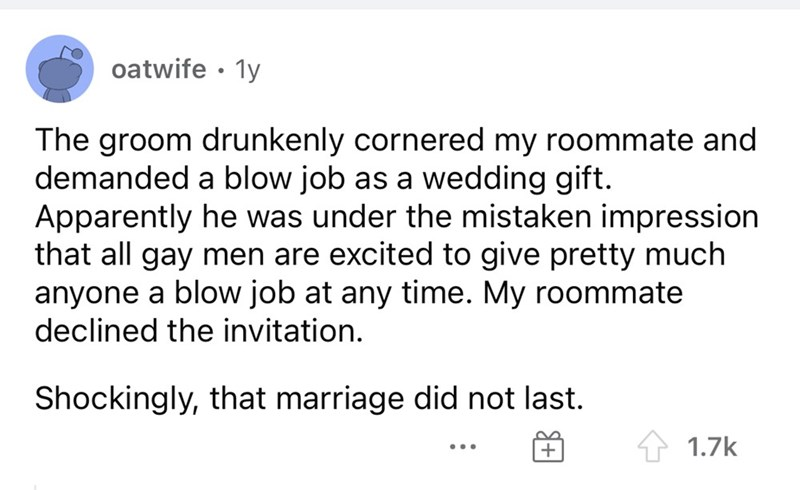 Font - oatwife · 1y The groom drunkenly cornered my roommate and demanded a blow job as a wedding gift. Apparently he was under the mistaken impression that all gay men are excited to give pretty much anyone a blow job at any time. My roommate declined the invitation. Shockingly, that marriage did not last. 1.7k ...