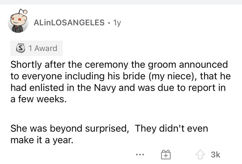 Font - ALİNLOSANGELES • 1y 3 1 Award Shortly after the ceremony the groom announced to everyone including his bride (my niece), that he had enlisted in the Navy and was due to report in a few weeks. She was beyond surprised, They didn't even make it a year. 1 3k ...