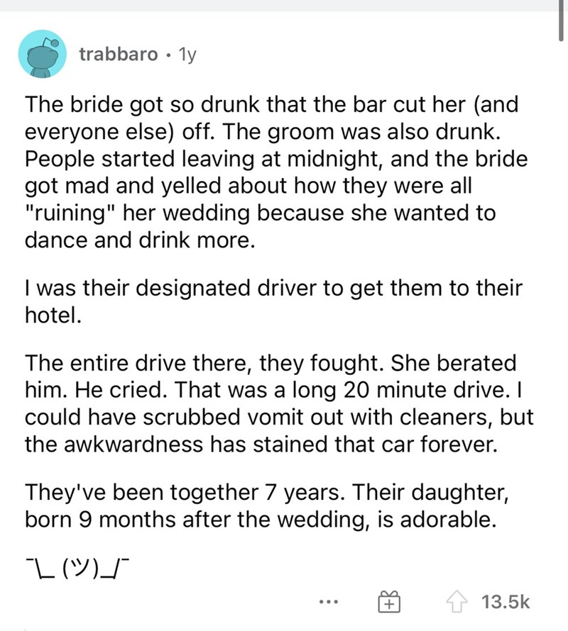 """Font - trabbaro • 1y The bride got so drunk that the bar cut her (and everyone else) off. The groom was also drunk. People started leaving at midnight, and the bride got mad and yelled about how they were all """"ruining"""" her wedding because she wanted to dance and drink more. I was their designated driver to get them to their hotel. The entire drive there, they fought. She berated him. He cried. That was a long 20 minute drive. I could have scrubbed vomit out with cleaners, but the awkwardness has"""