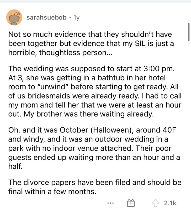 """Font - sarahsuebob• 1y Not so much evidence that they shouldn't have been together but evidence that my SIL is just a horrible, thoughtless person... The wedding was supposed to start at 3:00 pm. At 3, she was getting in a bathtub in her hotel room to """"unwind"""" before starting to get ready. All of us bridesmaids were already ready. I had to call my mom and tell her that we were at least an hour out. My brother was there waiting already. Oh, and it was October (Halloween), around 40F and windy, an"""