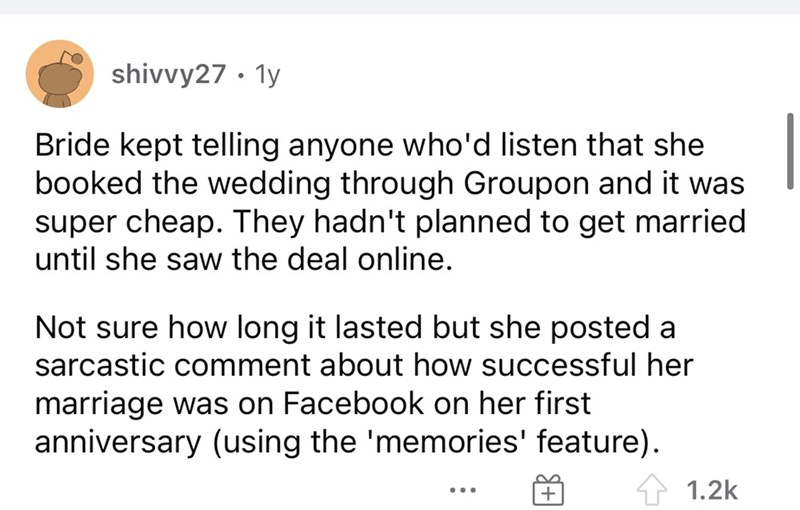 Font - shivvy27 · 1y Bride kept telling anyone who'd listen that she booked the wedding through Groupon and it was super cheap. They hadn't planned to get married until she saw the deal online. Not sure how long it lasted but she posted a sarcastic comment about how successful her marriage was on Facebook on her first anniversary (using the 'memories' feature). 1.2k ...